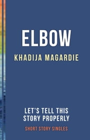 Elbow - Let's Tell This Story Properly Short Story Singles ebook by Khadija Magardie
