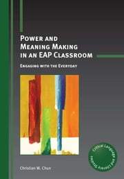 Power and Meaning Making in an EAP Classroom - Engaging with the Everyday ebook by Christian W. Chun
