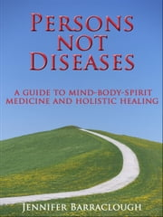 Persons not Diseases: A Guide to Mind-Body-Spirit Medicine and Holistic Healing ebook by Jennifer Barraclough