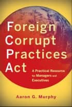 Foreign Corrupt Practices Act ebook by Aaron G. Murphy