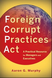 Foreign Corrupt Practices Act - A Practical Resource for Managers and Executives ebook by Aaron G. Murphy