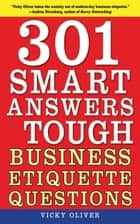 301 Smart Answers to Tough Business Etiquette Questions ebook by Vicky Oliver