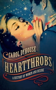 Heartthrobs - A History of Women and Desire ebook by Carol Dyhouse