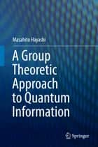 A Group Theoretic Approach to Quantum Information ebook by Masahito Hayashi
