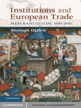 Institutions and European Trade - Merchant Guilds, 1000–1800 ebook by Sheilagh Ogilvie