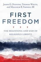 First Freedom - The Beginning and End of Religious Liberty ebook by Jason G. Duesing, Thomas White, Malcolm B. Yarnell III