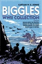 Biggles WWII Collection: Biggles Defies the Swastika, Biggles Delivers the Goods, Biggles Defends the Desert & Biggles Fails to Return - Omnibus Edition eBook by W E Johns