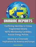 Ukraine Reports: Conflicting Identities in Crimea, Fragmented Ukraine, NATO Membership Candidacy, Russian Energy Policies, Ukraine at a Crossroads - Implications for America and Europe ebook by Progressive Management