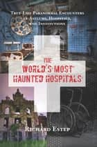 The World's Most Haunted Hospitals - True-Life Paranormal Encounters in Asylums, Hospitals, and Institutions ebook by Richard Estep