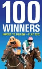 100 Winners: Horses to Follow Flat 2012 ebook by Ashley Rumney