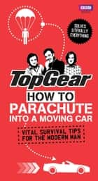 Top Gear: How to Parachute into a Moving Car - Vital Survival Tips for the Modern Man ebook by Richard Porter