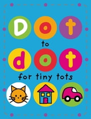 Dot to Dot for Tiny Tots ebook by Roger Priddy