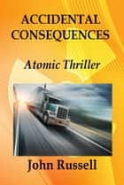 Accidental Consequences - An Atomic Thriller ebook by John Russell