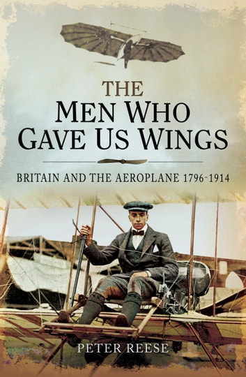 The Men Who Gave us Wings - Britain and the Aeroplane 1796-1914 ebook by Peter Reesse