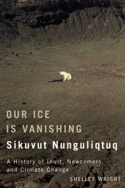 Our Ice Is Vanishing / Sikuvut Nunguliqtuq - A History of Inuit, Newcomers, and Climate Change ebook by Shelley Wright