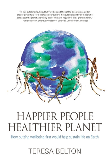 Happier People Healthier Planet - How putting wellbeing first would help sustain life on Earth ebook by Teresa Belton