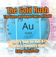 The Gold Rush: The Uses and Importance of Gold - Chemistry Book for Kids 9-12 | Children's Chemistry Books ebook by Baby Professor