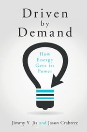 Driven by Demand - How Energy Gets its Power ebook by Jimmy Y. Jia,Jason Crabtree