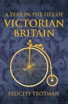 A Year in the Life of Victorian Britain ebook by Felicity Trotman