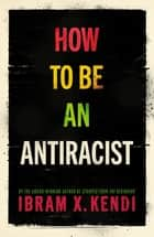 How To Be an Antiracist ebook by Ibram X. Kendi