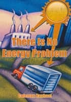 There Is No Energy Problem ebook by Coleman Raphael