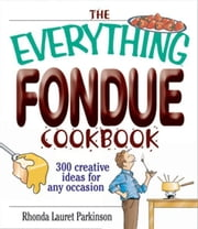 The Everything Fondue Cookbook: 300 Creative Ideas for Any Occasion ebook by Rhonda Lauret Parkinson,Rhonda Lauret Parkinson