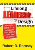 Lifelong Leadership by Design - How to Do More Good for Kids and Feel Better About Your Life's Work eBook by Robert D. Ramsey