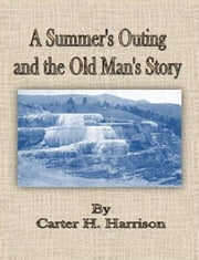 A Summer's Outing and the Old Man's Story ebook by Carter H. Harrison