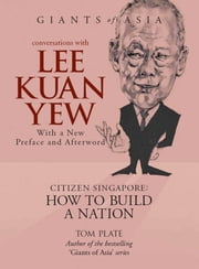 Giants of Asia: Conversations with Lee Kuan Yew (2nd Edition) - Citizen Singapore: How to Build a Nation (WITH NEW PREFACE AND AFTERWORD) ebook by Tom Plate