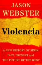 Violencia - A New History of Spain: Past, Present and the Future of the West ebook by Jason Webster