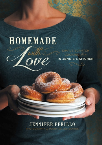 Homemade with Love - Simple Scratch Cooking from In Jennie's Kitchen ebook by Jennifer Perillo