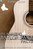 101 Amazing Taylor Swift Facts ebook by Frankie Taylor