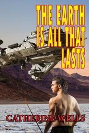 The Earth Is All That Lasts ebook by Catherine Wells