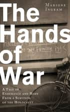 The Hands of War - A Tale of Endurance and Hope, from a Survivor of the Holocaust ebook by Marione Ingram, Keith Lowe