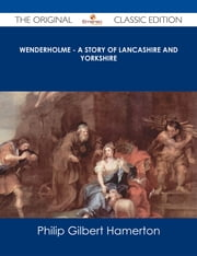 Wenderholme - A Story of Lancashire and Yorkshire - The Original Classic Edition ebook by Philip Gilbert Hamerton