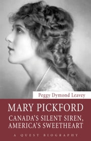 Mary Pickford - Canada's Silent Siren, America's Sweetheart ebook by Peggy Dymond Leavey