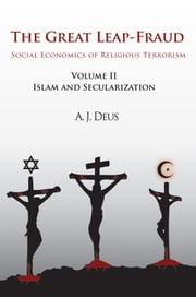 The Great Leap-Fraud - Social Economics of Religious Terrorism, Volume Ii: Islam and Secularization ebook by A. J. Deus