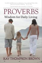 Proverbs: Wisdom for Daily Living - Bible Study ebook by Kay Thompson Brown
