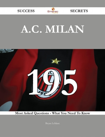 A.C. Milan 195 Success Secrets - 195 Most Asked Questions On A.C. Milan - What You Need To Know ebook by Bryan Leblanc