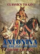 Antonina: Or, The Fall of Rome ebook by Wilkie Collins