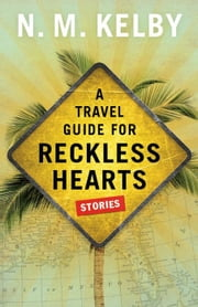 A Travel Guide for Reckless Hearts: Stories ebook by N.M. Kelby