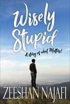 Wisely Stupid - A story of what matters ebook by Zeeshan Najafi, GP Editors
