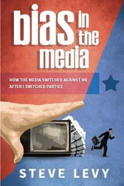 Bias in the Media - How the Media Switched Against Me After I Switched Parties ebook by Steve Levy