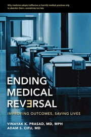 Ending Medical Reversal - Improving Outcomes, Saving Lives ebook by Vinayak K. Prasad,Adam S. Cifu