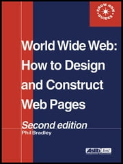 World Wide Web - How to design and Construct Web Pages ebook by Phil Bradley