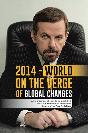 "2014 - World on the Verge of Global Changes - Announcement of soon-to-be-published book ""Fundamentals of Predictable Economy"" by Yury G. Geltser ebook by Yury G. Geltser"