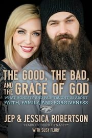 The Good, the Bad, and the Grace of God - What Honesty and Pain Taught Us About Faith, Family, and Forgiveness ebook by Susy Flory,Jep and Jessica Robertson