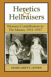 Heretics and Hellraisers - Women Contributors to The Masses, 1911-1917 ebook by Margaret C. Jones