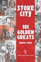 Stoke City: 101 Golden Greats - 1870-2001 ebook by Simon Lowe
