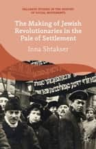 The Making of Jewish Revolutionaries in the Pale of Settlement ebook by I. Shtakser